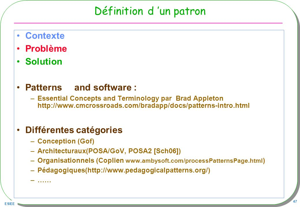 ESIEE 47 Définition d un patron Contexte Problème Solution Patterns and software : –Essential Concepts and Terminology par Brad Appleton http://www.cmcrossroads.com/bradapp/docs/patterns-intro.html Différentes catégories –Conception (Gof) –Architecturaux(POSA/GoV, POSA2 [Sch06]) –Organisationnels (Coplien www.ambysoft.com/processPatternsPage.html ) –Pédagogiques(http://www.pedagogicalpatterns.org/) –……