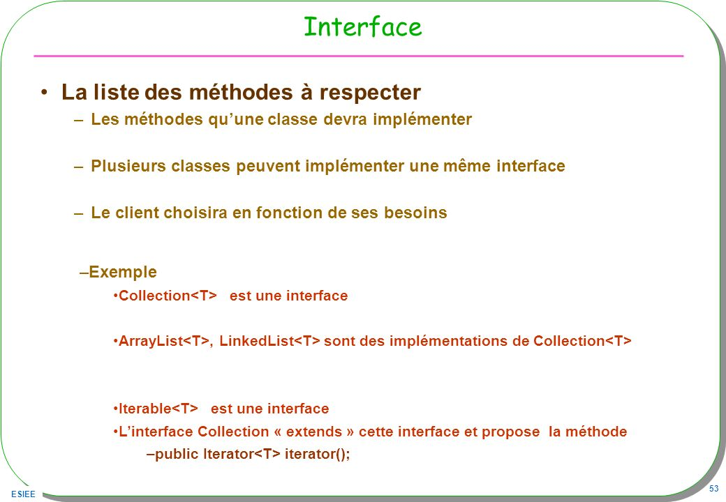 ESIEE 53 Interface La liste des méthodes à respecter –Les méthodes quune classe devra implémenter –Plusieurs classes peuvent implémenter une même interface –Le client choisira en fonction de ses besoins –Exemple Collection est une interface ArrayList, LinkedList sont des implémentations de Collection Iterable est une interface Linterface Collection « extends » cette interface et propose la méthode –public Iterator iterator();