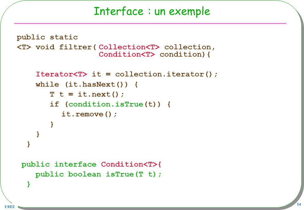 ESIEE 54 Interface : un exemple public static void filtrer(Collection collection, Condition condition){ Iterator it = collection.iterator(); while (it