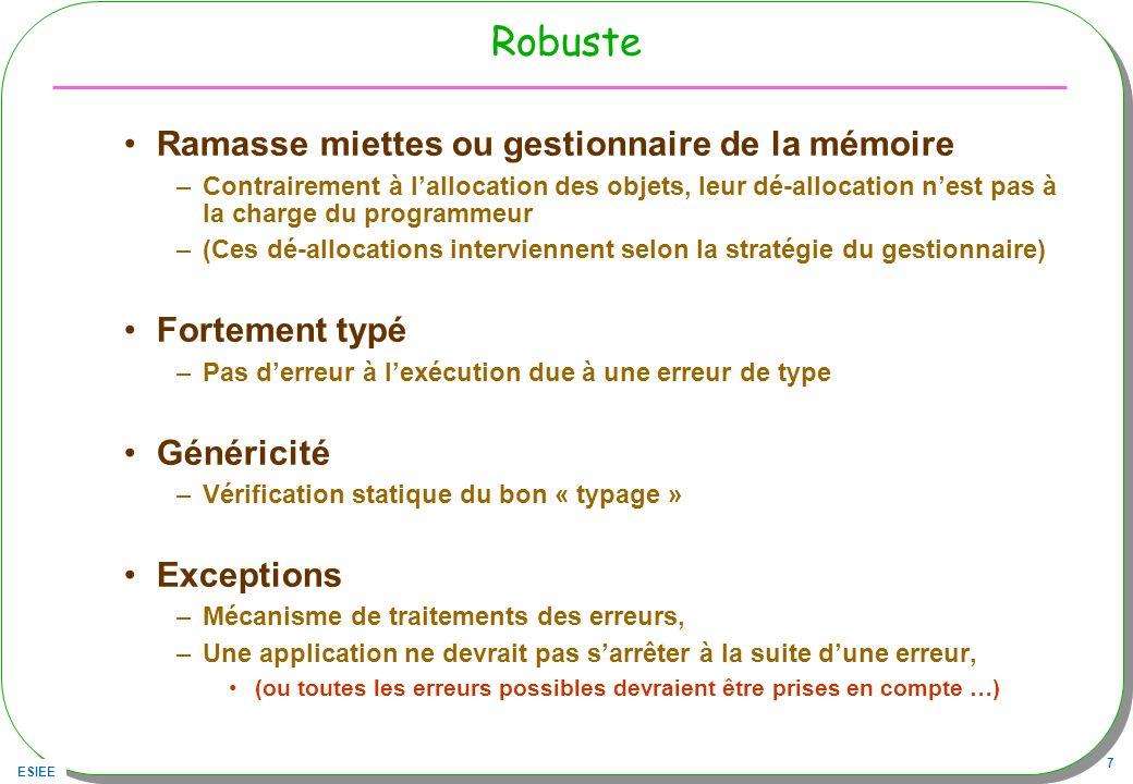 ESIEE 28 En pratique : une explication mécanisme de liaison dynamique en Java : –La liaison dynamique effectue la sélection d une méthode en fonction du type constaté de l objet receveur, la méthode doit appartenir à l ensemble des méthodes masquées, la méthode est masquée dans l une des sous-classes, si elle a exactement la même signature –Sur l exemple, nous avons uniquement dans la classe B la méthode m( A a) masquée –en conséquence : –A a = new B(); // a est déclarée A, mais constatée B –a.m --> sélection de ((B)a).m(...) car m est bien masquée –a.n --> sélection de ((A)a.n(...) car n n est pas masquée dans B Choix d implémentation de Java : compromis vitesse d exécution / sémantique...