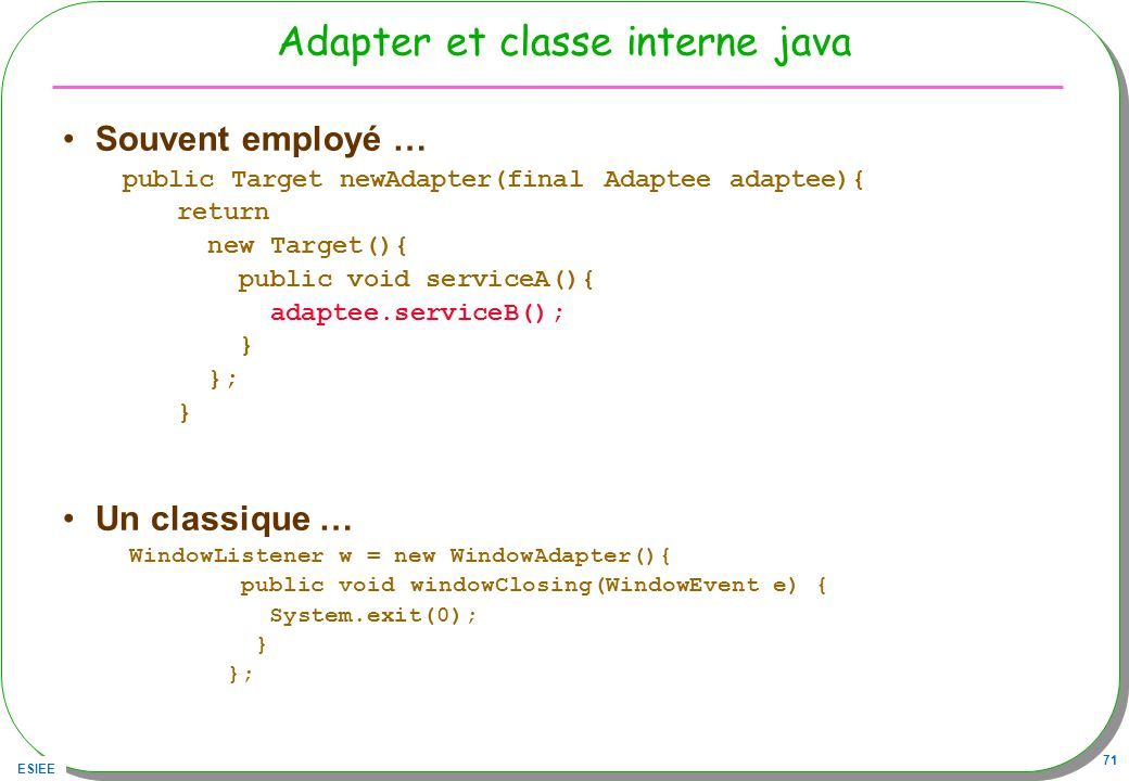 ESIEE 71 Adapter et classe interne java Souvent employé … public Target newAdapter(final Adaptee adaptee){ return new Target(){ public void serviceA()