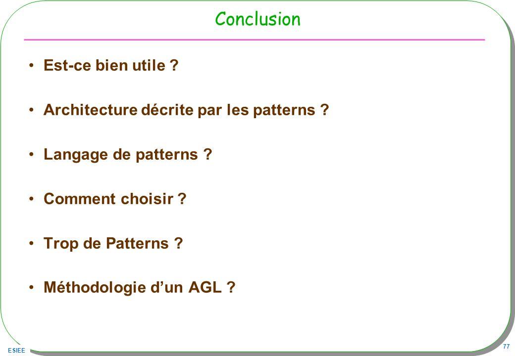 ESIEE 77 Conclusion Est-ce bien utile ? Architecture décrite par les patterns ? Langage de patterns ? Comment choisir ? Trop de Patterns ? Méthodologi