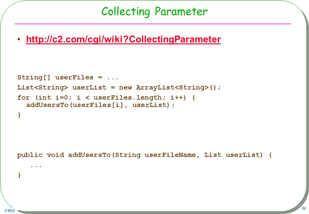 ESIEE 82 Collecting Parameter http://c2.com/cgi/wiki?CollectingParameter String[] userFiles =... List userList = new ArrayList (); for (int i=0; i < u