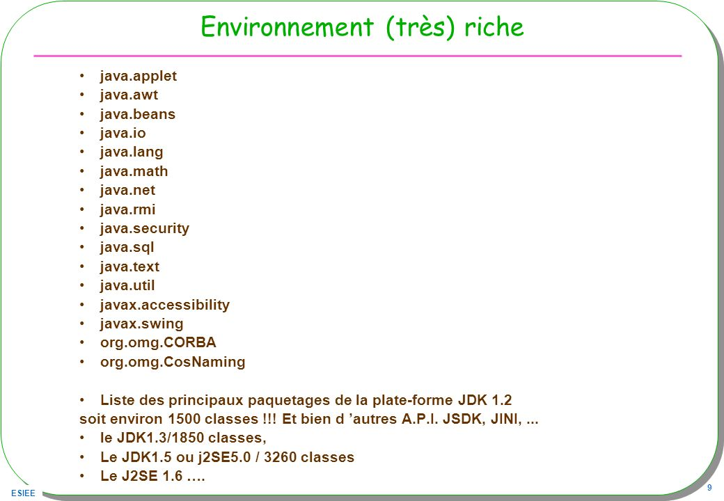 ESIEE 9 Environnement (très) riche java.applet java.awt java.beans java.io java.lang java.math java.net java.rmi java.security java.sql java.text java.util javax.accessibility javax.swing org.omg.CORBA org.omg.CosNaming Liste des principaux paquetages de la plate-forme JDK 1.2 soit environ 1500 classes !!.