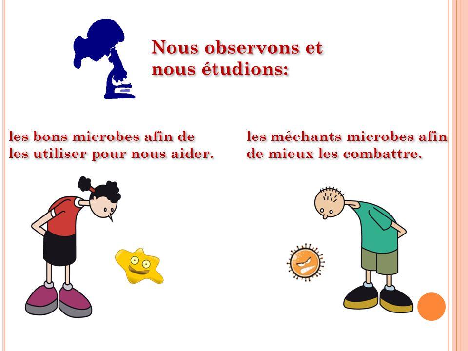 Nous observons et nous étudions: les bons microbes afin de les utiliser pour nous aider. les méchants microbes afin de mieux les combattre.