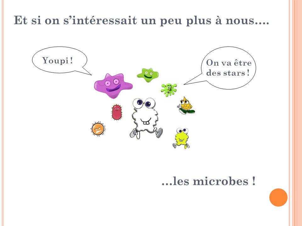 Et si on sintéressait un peu plus à nous…. …les microbes ! Youpi ! On va être des stars !