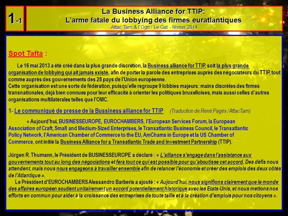 La Business Alliance for TTIP: Larme fatale du lobbying des firmes euratlantiques Attac Tarn & lOgri / Le Gat - février 2014 1 -1 Spot Tafta : Le 16 mai 2013 a été créé dans la plus grande discrétion, la Business alliance for TTIP, soit la plus grande organisation de lobbying qui ait jamais existé, afin de porter la parole des entreprises auprès des négociateurs du TTIP, tout comme auprès des gouvernements des 28 pays de lUnion européenne.
