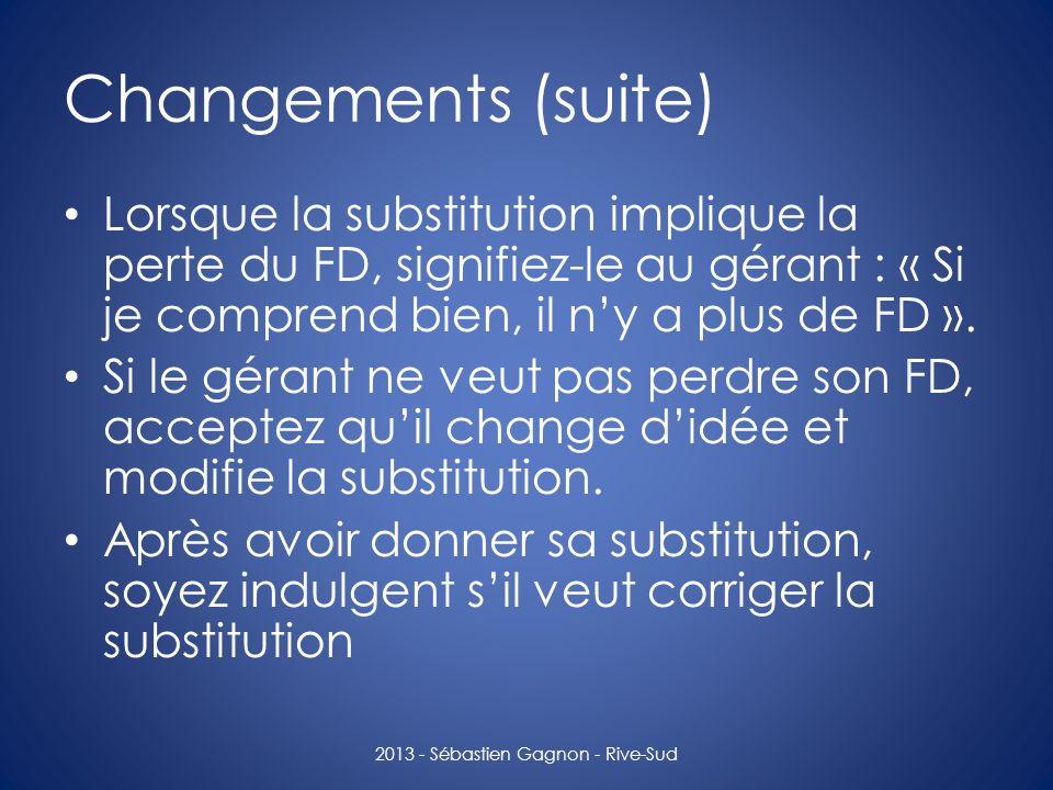 Changements (suite) Lorsque la substitution implique la perte du FD, signifiez-le au gérant : « Si je comprend bien, il ny a plus de FD ». Si le géran