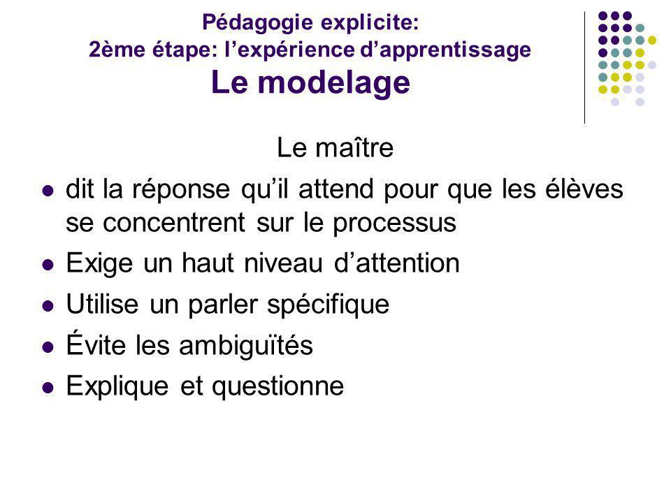 Pédagogie explicite: 2ème étape: lexpérience dapprentissage Le modelage Le maître dit la réponse quil attend pour que les élèves se concentrent sur le