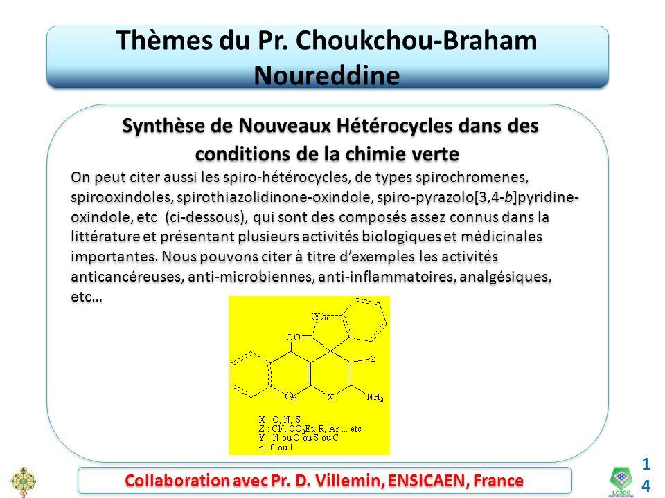 14 Thèmes du Pr. Choukchou-Braham Noureddine Synthèse de Nouveaux Hétérocycles dans des conditions de la chimie verte On peut citer aussi les spiro-hé