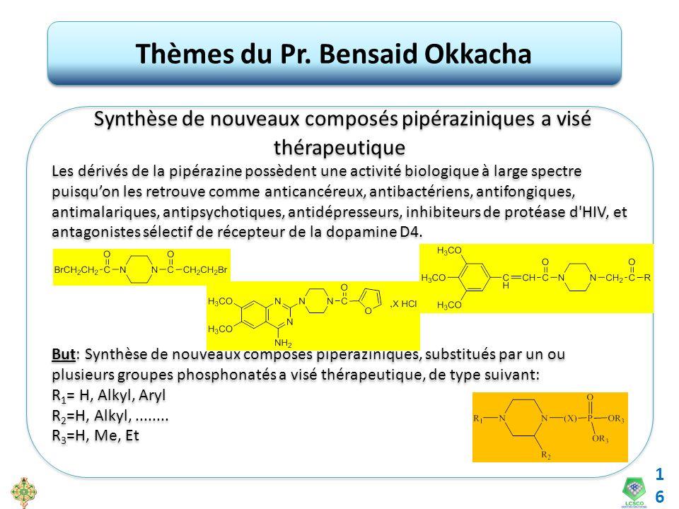 16 Thèmes du Pr. Bensaid Okkacha Synthèse de nouveaux composés pipéraziniques a visé thérapeutique Les dérivés de la pipérazine possèdent une activité