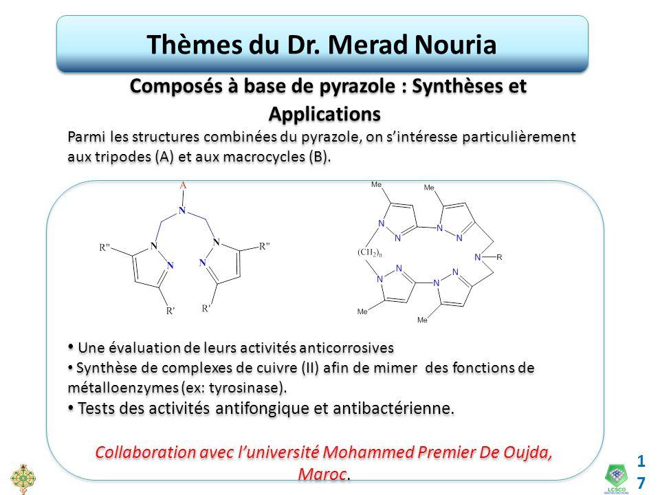 17 Thèmes du Dr. Merad Nouria Composés à base de pyrazole : Synthèses et Applications Parmi les structures combinées du pyrazole, on sintéresse partic