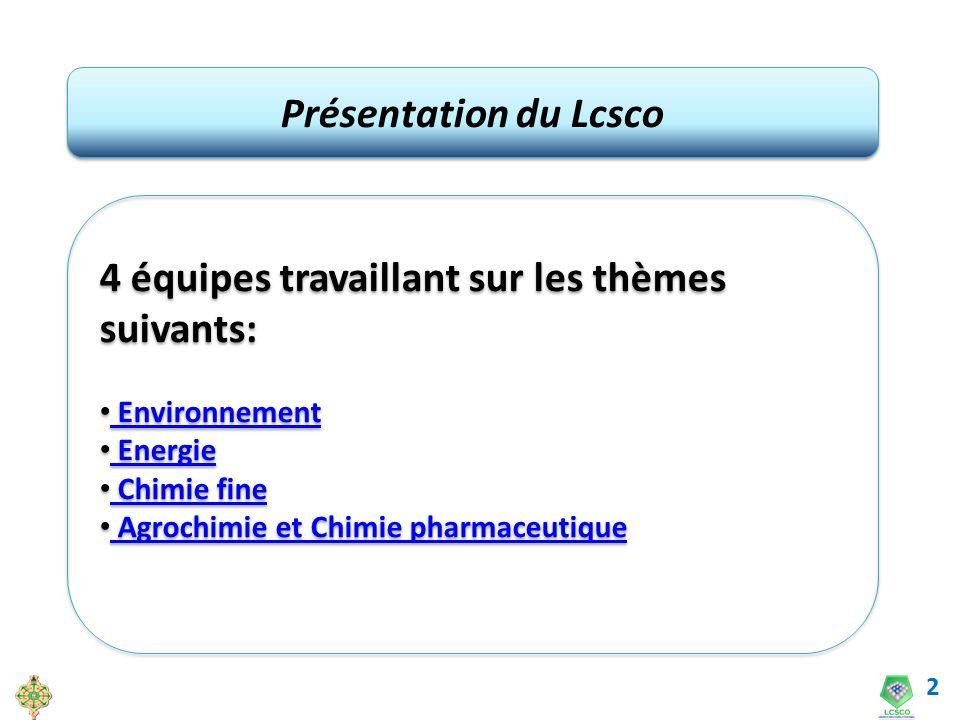 2 Présentation du Lcsco 4 équipes travaillant sur les thèmes suivants: Environnement Energie Chimie fine Agrochimie et Chimie pharmaceutique 4 équipes