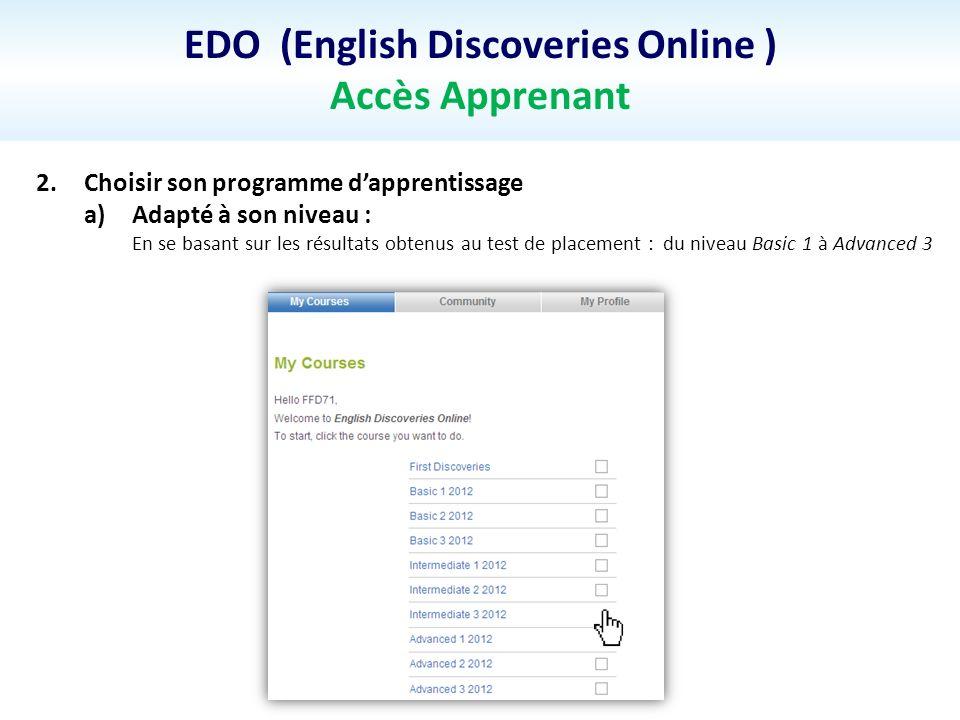 EDO (English Discoveries Online ) Accès Apprenant 2.Choisir son programme dapprentissage a)Adapté à son niveau : En se basant sur les résultats obtenus au test de placement : du niveau Basic 1 à Advanced 3