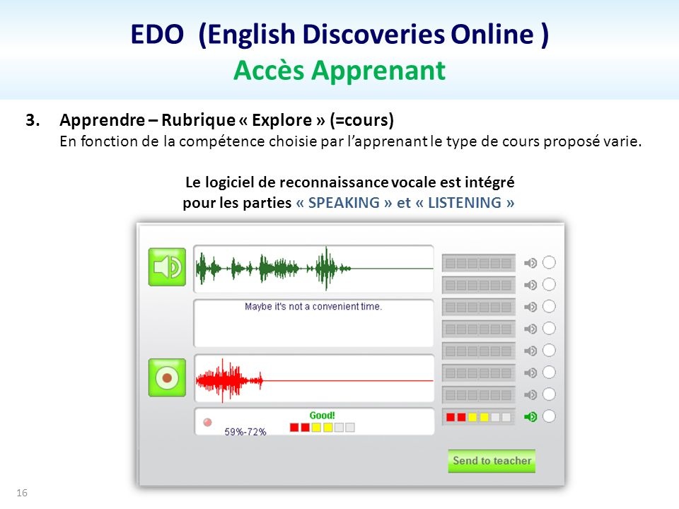 EDO (English Discoveries Online ) Accès Apprenant 16 3.Apprendre – Rubrique « Explore » (=cours) En fonction de la compétence choisie par lapprenant le type de cours proposé varie.