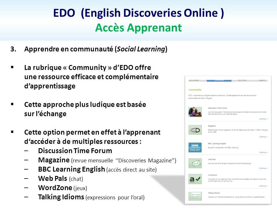 EDO (English Discoveries Online ) Accès Apprenant 3.Apprendre en communauté (Social Learning) La rubrique « Community » dEDO offre une ressource effic