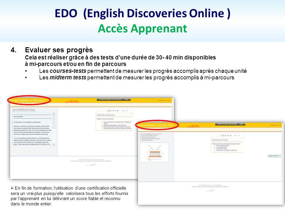 EDO (English Discoveries Online ) Accès Apprenant 4.Evaluer ses progrès Cela est réaliser grâce à des tests dune durée de 30- 40 min disponibles à mi-
