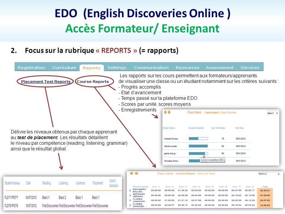 EDO (English Discoveries Online ) Accès Formateur/ Enseignant 2.Focus sur la rubrique « REPORTS » (= rapports) Délivre les niveaux obtenus par chaque apprenant au test de placement.