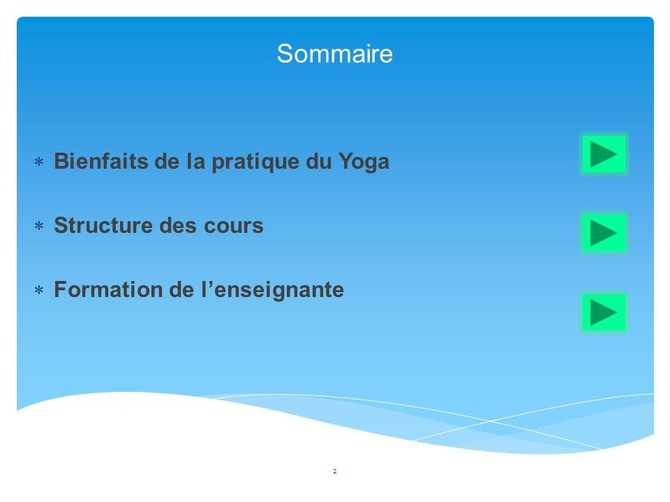 Sommaire 2 Bienfaits de la pratique du Yoga Structure des cours Formation de lenseignante
