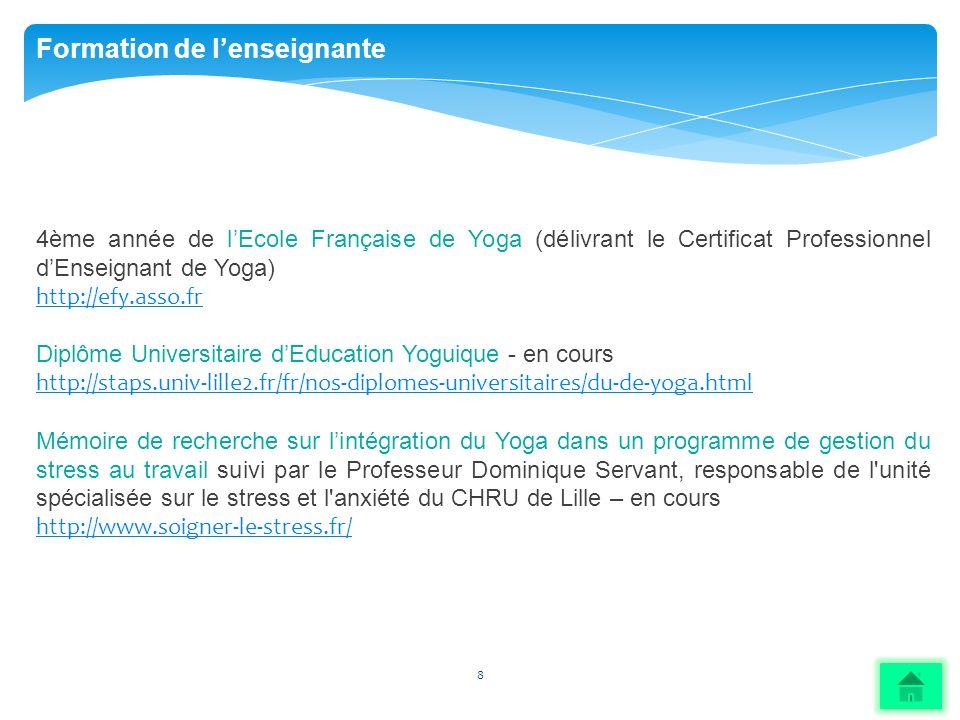 8 Formation de lenseignante 4ème année de lEcole Française de Yoga (délivrant le Certificat Professionnel dEnseignant de Yoga) http://efy.asso.fr Dipl