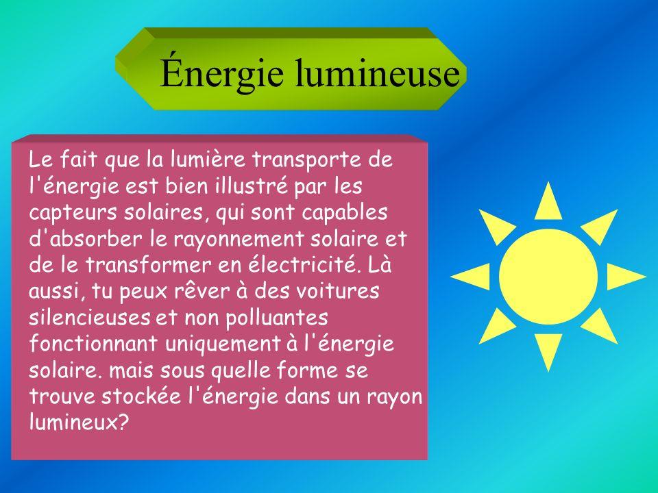 Énergie lumineuse Le fait que la lumière transporte de l'énergie est bien illustré par les capteurs solaires, qui sont capables d'absorber le rayonnem