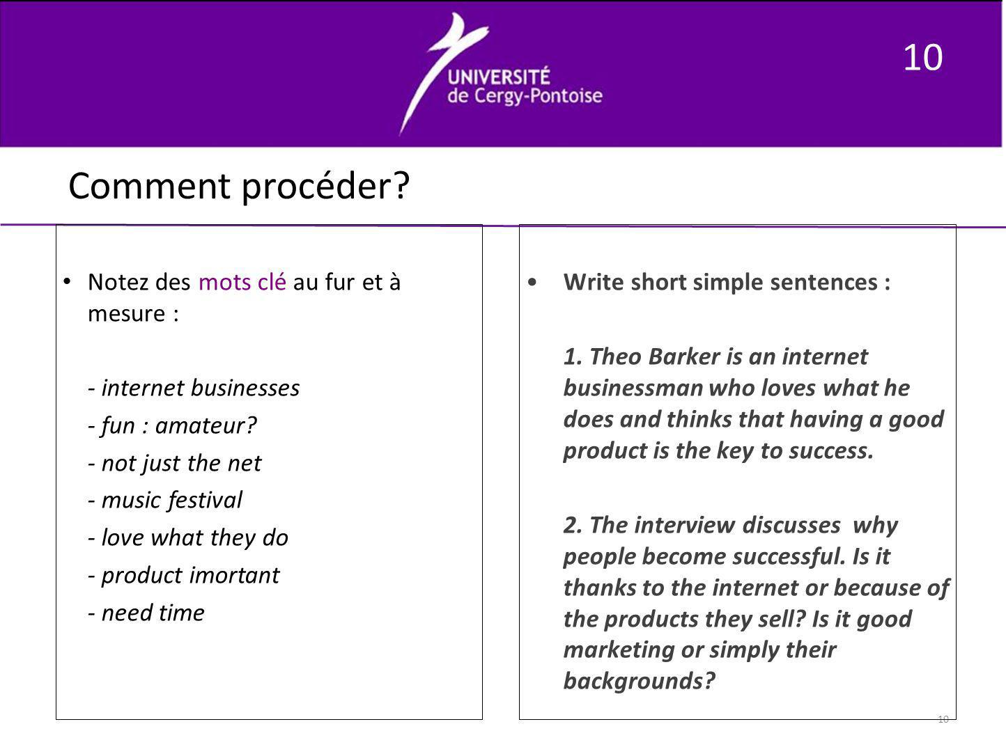 10 Comment procéder? Notez des mots clé au fur et à mesure : - internet businesses - fun : amateur? - not just the net - music festival - love what th
