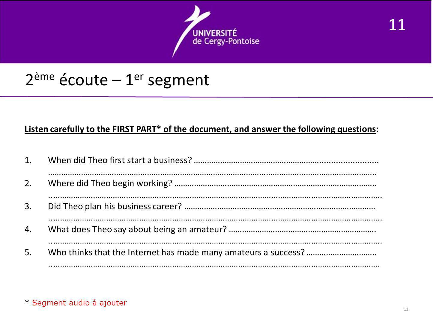 11 2 ème écoute – 1 er segment Listen carefully to the FIRST PART* of the document, and answer the following questions: 1.When did Theo first start a
