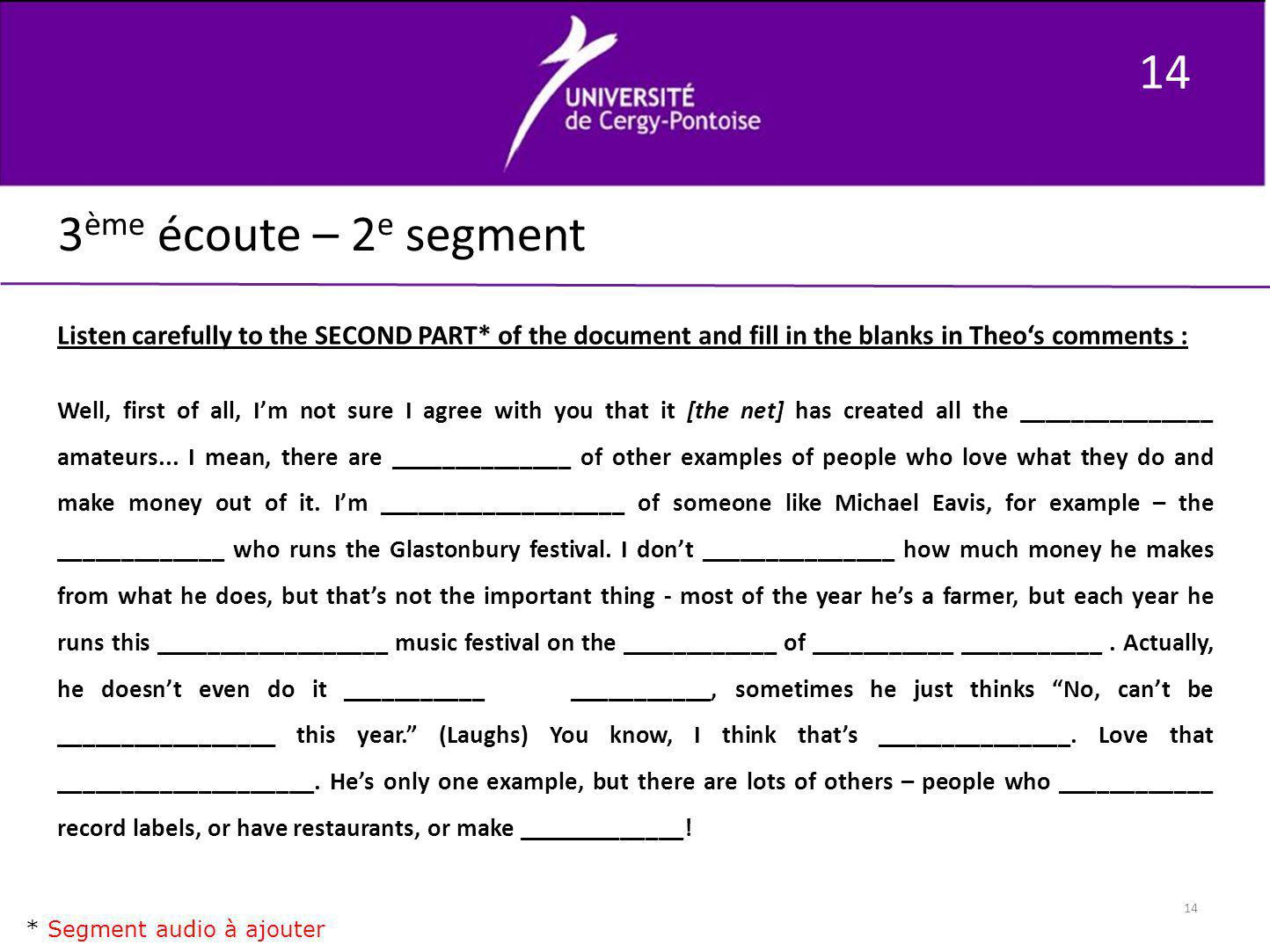 14 3 ème écoute – 2 e segment Listen carefully to the SECOND PART* of the document and fill in the blanks in Theos comments : Well, first of all, Im n