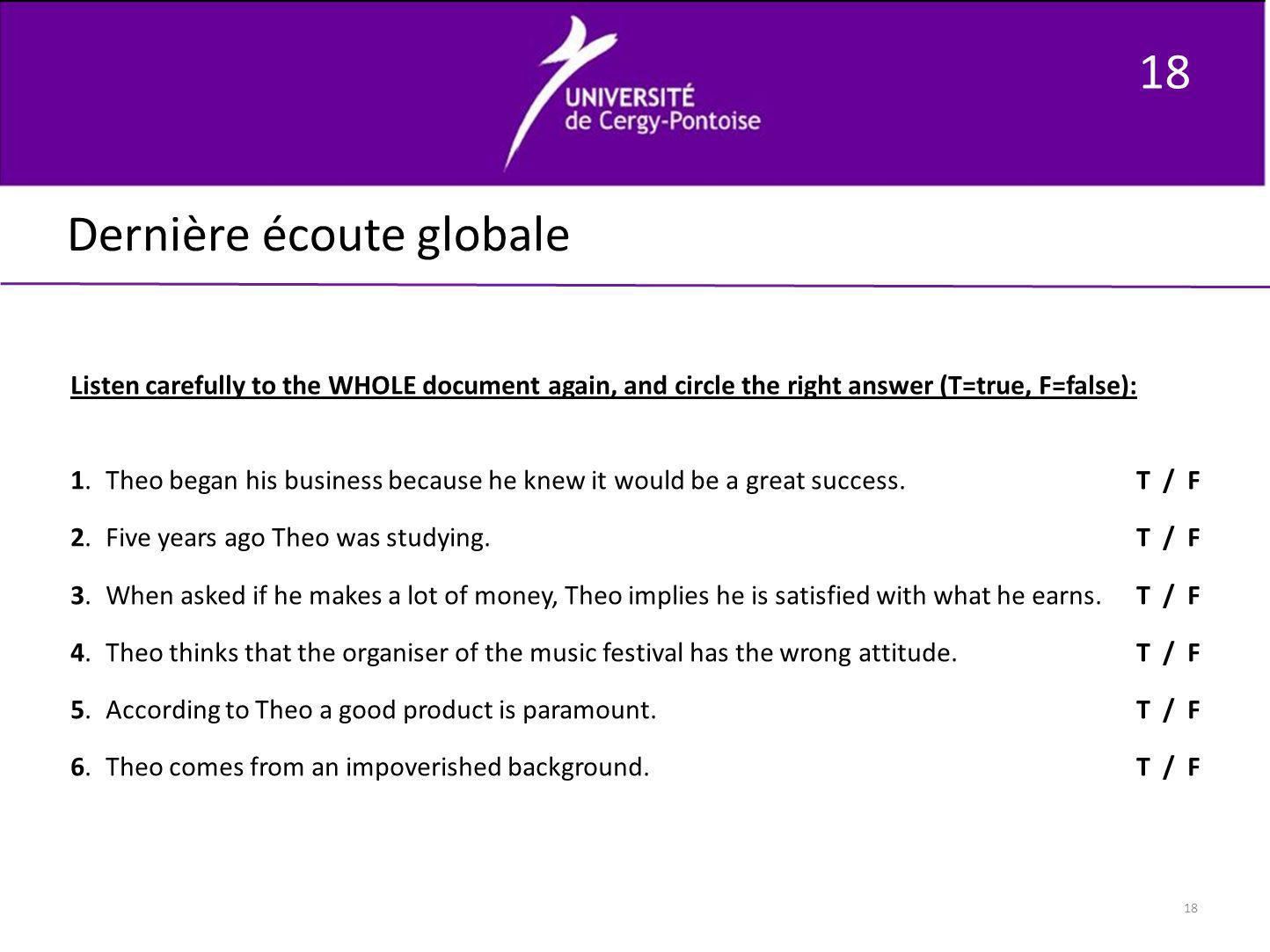 18 Dernière écoute globale Listen carefully to the WHOLE document again, and circle the right answer (T=true, F=false): 1. Theo began his business bec