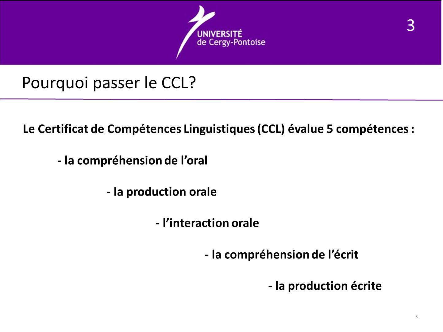 3 3 Pourquoi passer le CCL? Le Certificat de Compétences Linguistiques (CCL) évalue 5 compétences : - la compréhension de loral - la production orale