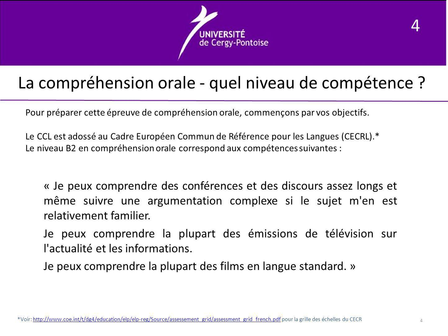 4 4 La compréhension orale - quel niveau de compétence ? Pour préparer cette épreuve de compréhension orale, commençons par vos objectifs. Le CCL est
