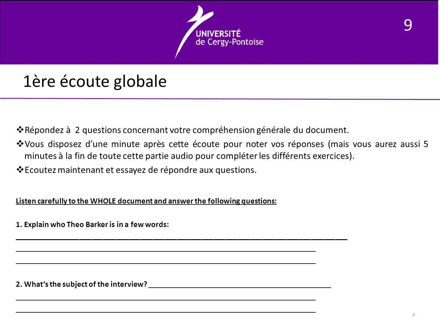 9 9 1ère écoute globale Répondez à 2 questions concernant votre compréhension générale du document. Vous disposez dune minute après cette écoute pour