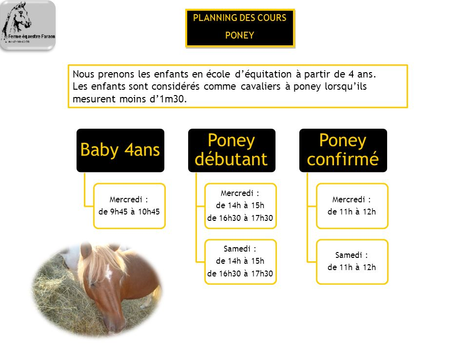 PLANNING DES COURS CHEVAL PLANNING DES COURS CHEVAL Cheval débutant Mercredi : de 15h15 à 16h15 de 17h45 à 18h45 Samedi : de 15h15 à 16h15 de 17h45 à 18h45 Cheval G1/2 Mercredi : de 14h à 15h Samedi : de 9h45 à 10h45 de 15h15 à 16h15 Cheval G2/3 Mercredi : de 16h30 à 17h30 Samedi : de 16h30 à 17h30 Cheval G3/4 Mercredi : de 17h45 à 18h45 Samedi : de 17h45 à 18h45 Cheval G4/5 Mercredi : de 15h15 à 16h15 Samedi : de 14h à 15h Cheval G6/7 Mercredi : de 16h30 à 17h30 Samedi : de 15h15 à 16h15 Cheval G7 Mardi : Dressage de 19h à 20h Jeudi : CSO de 19h à 20h