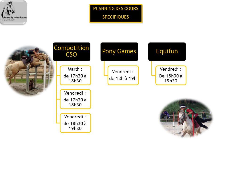 PLANNING DES COURS SPECIFIQUES PLANNING DES COURS SPECIFIQUES Compétition CSO Mardi : de 17h30 à 18h30 Vendredi : de 17h30 à 18h30 Vendredi : de 18h30