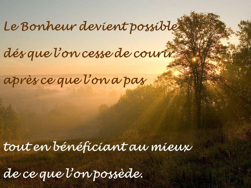 Le Bonheur devient possible dés que lon cesse de courir après ce que lon a pas tout en bénéficiant au mieux de ce que lon possède.