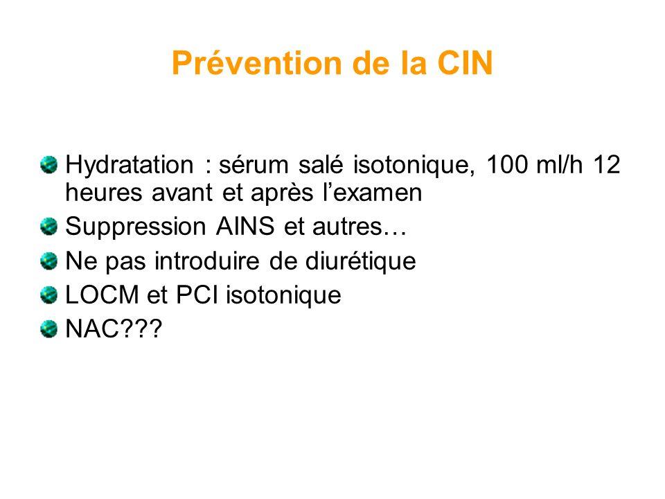 Prévention de la CIN Hydratation : sérum salé isotonique, 100 ml/h 12 heures avant et après lexamen Suppression AINS et autres… Ne pas introduire de d