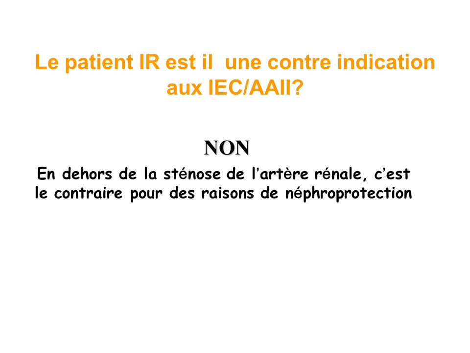 Le patient IR est il une contre indication aux IEC/AAII? NON En dehors de la st é nose de l art è re r é nale, c est le contraire pour des raisons de
