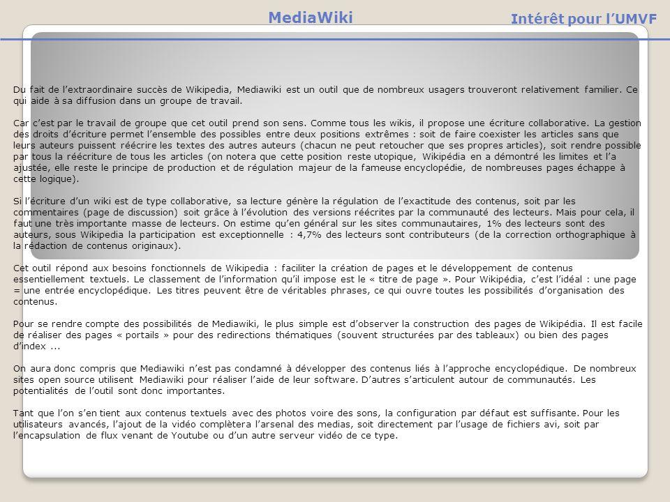 Du fait de lextraordinaire succès de Wikipedia, Mediawiki est un outil que de nombreux usagers trouveront relativement familier.