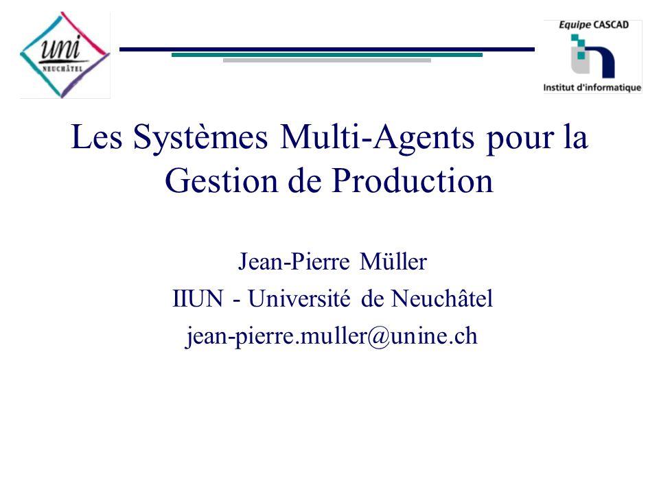 Les Systèmes Multi-Agents pour la Gestion de Production Jean-Pierre Müller IIUN - Université de Neuchâtel jean-pierre.muller@unine.ch