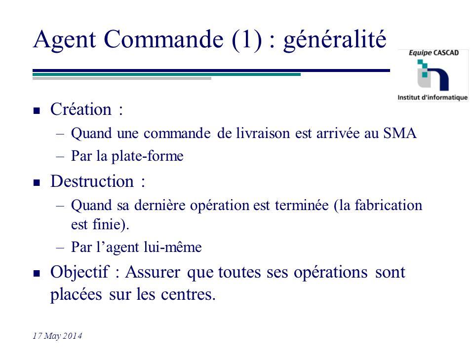 17 May 2014 Agent Commande (1) : généralité n Création : –Quand une commande de livraison est arrivée au SMA –Par la plate-forme n Destruction : –Quan