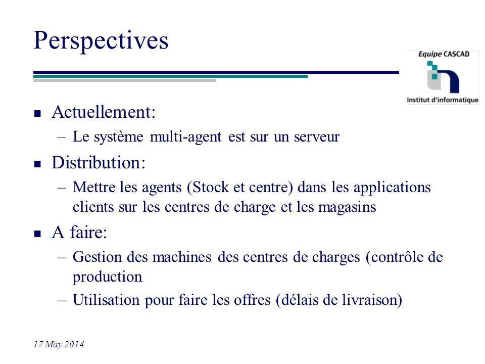 17 May 2014 Perspectives n Actuellement: –Le système multi-agent est sur un serveur n Distribution: –Mettre les agents (Stock et centre) dans les appl