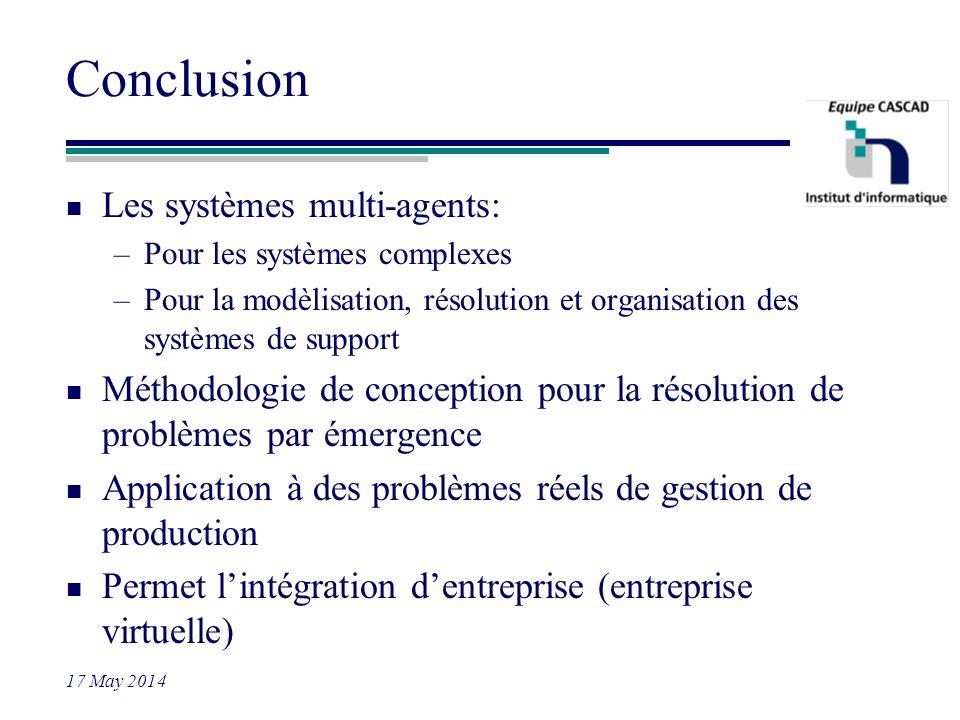 17 May 2014 Conclusion n Les systèmes multi-agents: –Pour les systèmes complexes –Pour la modèlisation, résolution et organisation des systèmes de sup
