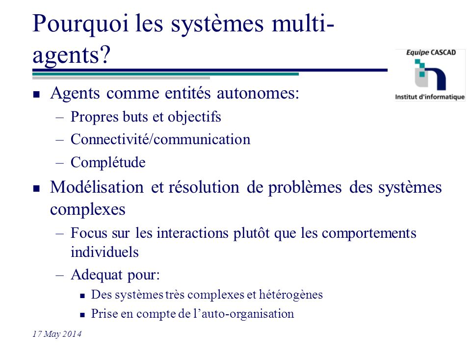 17 May 2014 Pourquoi les systèmes multi- agents? n Agents comme entités autonomes: –Propres buts et objectifs –Connectivité/communication –Complétude