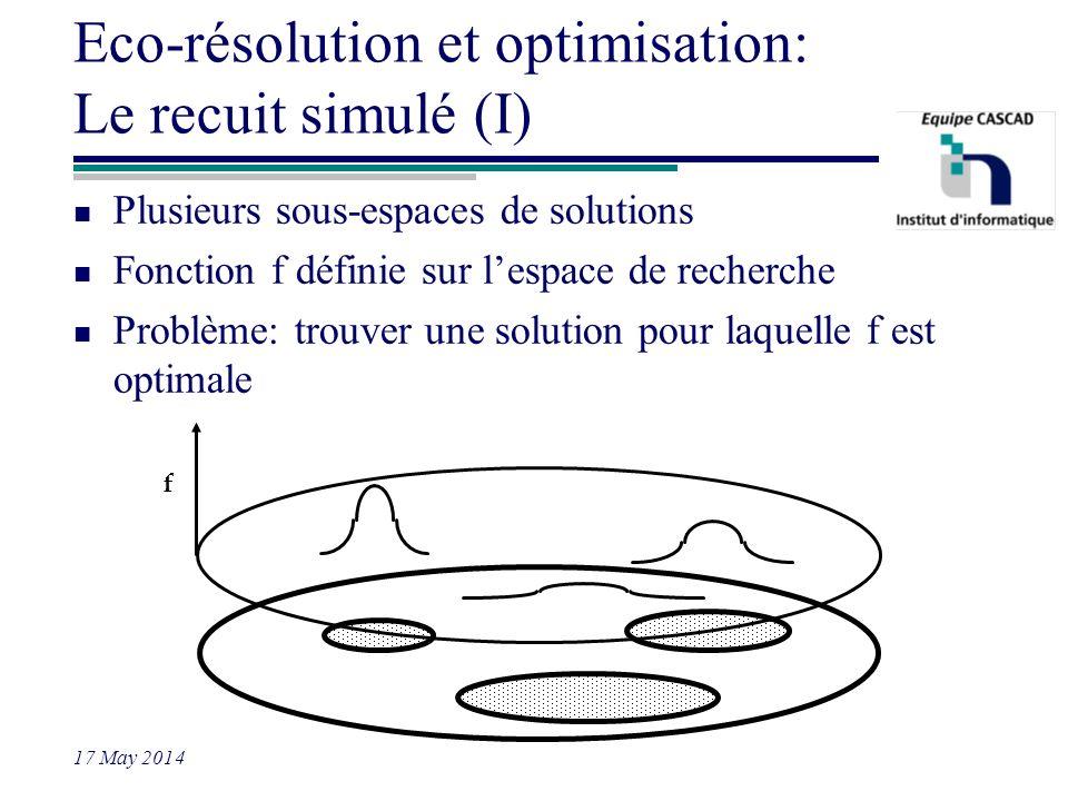 17 May 2014 Eco-résolution et optimisation: Le recuit simulé (I) n Plusieurs sous-espaces de solutions n Fonction f définie sur lespace de recherche n