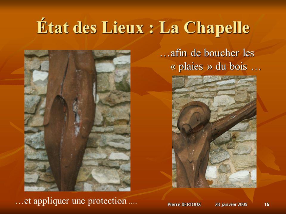 28 janvier 2005Pierre BERTOUX15 État des Lieux : La Chapelle …afin de boucher les « plaies » du bois … …et appliquer une protection ….