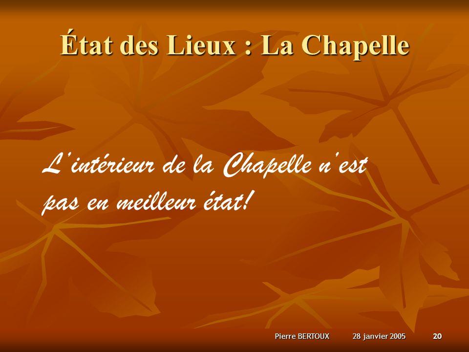 28 janvier 2005Pierre BERTOUX20 État des Lieux : La Chapelle Lintérieur de la Chapelle nest pas en meilleur état!