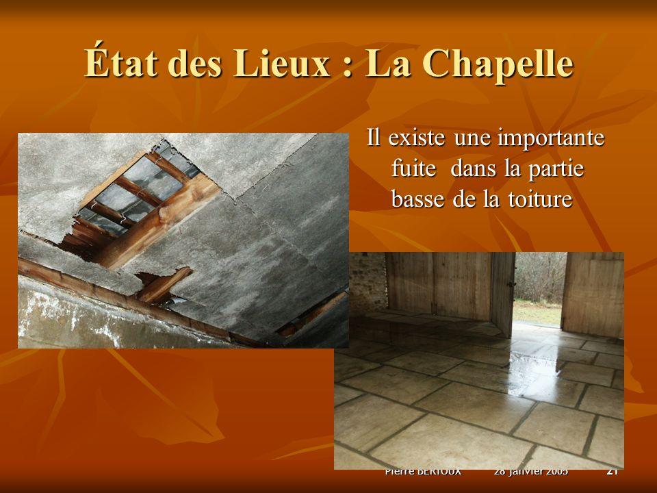 28 janvier 2005Pierre BERTOUX21 État des Lieux : La Chapelle Il existe une importante fuite dans la partie basse de la toiture