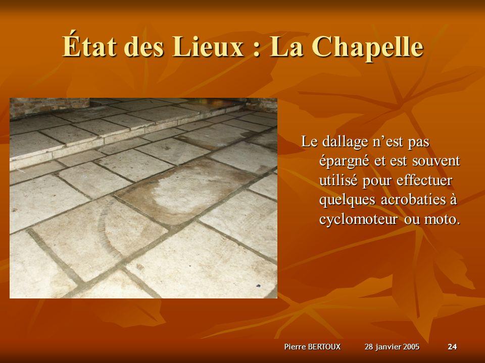 28 janvier 2005Pierre BERTOUX24 État des Lieux : La Chapelle Le dallage nest pas épargné et est souvent utilisé pour effectuer quelques acrobaties à cyclomoteur ou moto.