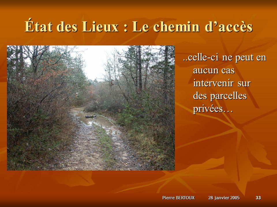 28 janvier 2005Pierre BERTOUX33 État des Lieux : Le chemin daccès..celle-ci ne peut en aucun cas intervenir sur des parcelles privées…