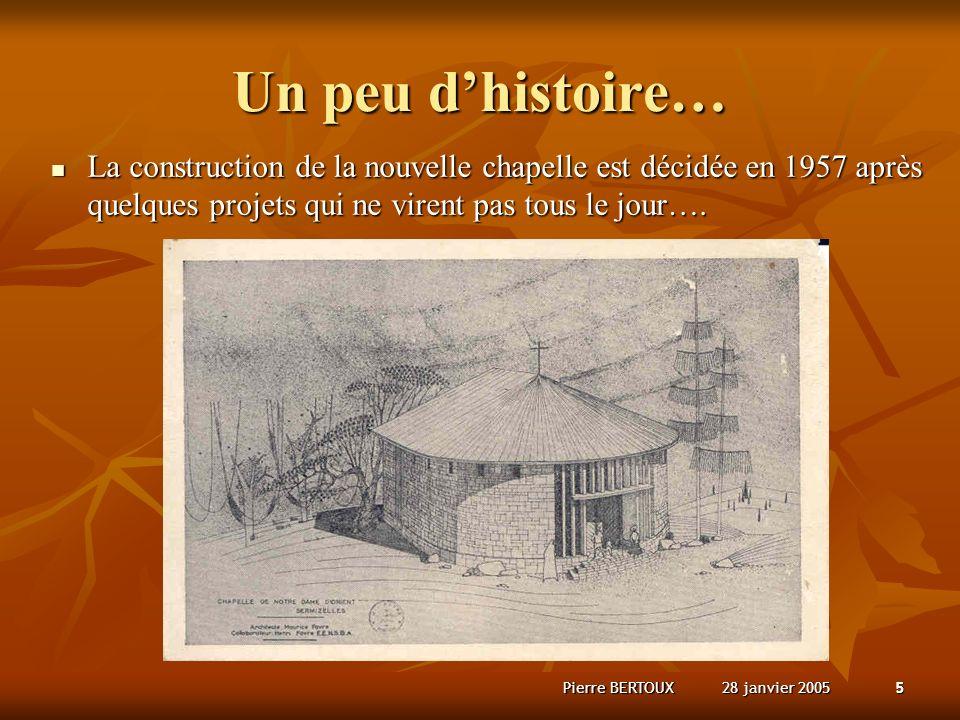 28 janvier 2005Pierre BERTOUX5 Un peu dhistoire… La construction de la nouvelle chapelle est décidée en 1957 après quelques projets qui ne virent pas tous le jour….